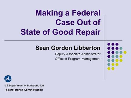 Making a Federal Case Out of State of Good Repair Sean Gordon Libberton Deputy Associate Administrator Office of Program Management.