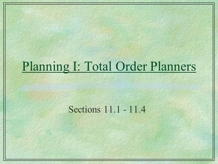 Planning I: Total Order Planners Sections 11.1 - 11.4.