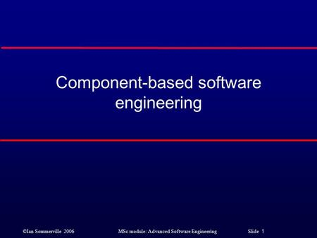 ©Ian Sommerville 2006MSc module: Advanced Software Engineering Slide 1 Component-based software engineering.