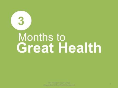 Months to Great Health 3 The Health Coach Group Copyright 2013 All Rights Reserved 1.