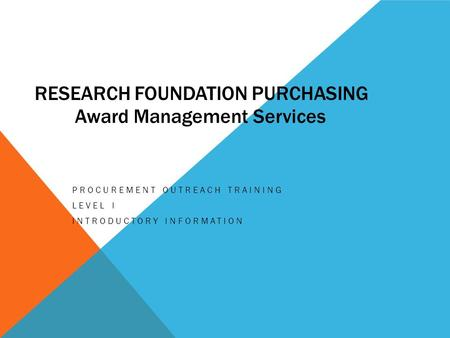 RESEARCH FOUNDATION PURCHASING PROCUREMENT OUTREACH TRAINING LEVEL I INTRODUCTORY INFORMATION Award Management Services.