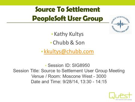 Source To Settlement PeopleSoft User Group Kathy Kultys Chubb & Son Session ID: SIG8950 Session Title: Source to Settlement User Group.