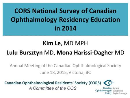 CORS National Survey of Canadian Ophthalmology Residency Education in 2014 Kim Le, MD MPH Lulu Bursztyn MD, Mona Harissi-Dagher MD Annual Meeting of the.