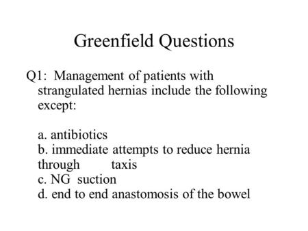Greenfield Questions Q1: Management of patients with strangulated hernias include the following except: a. antibiotics b. immediate attempts to reduce.