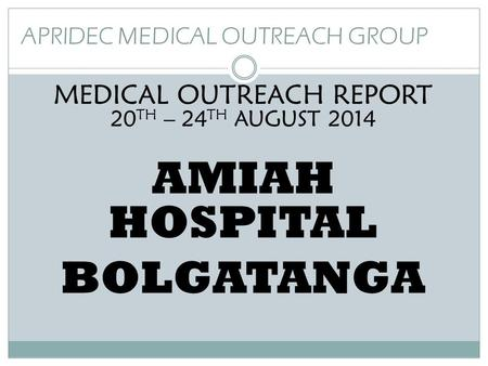 APRIDEC MEDICAL OUTREACH GROUP MEDICAL OUTREACH REPORT 20 TH – 24 TH AUGUST 2014 AMIAH HOSPITAL BOLGATANGA.