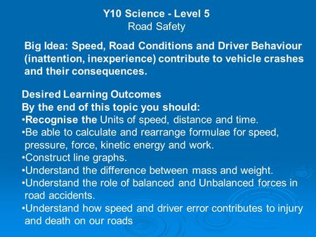 Y10 Science - Level 5 Road Safety Big Idea: Speed, Road Conditions and Driver Behaviour (inattention, inexperience) contribute to vehicle crashes and their.