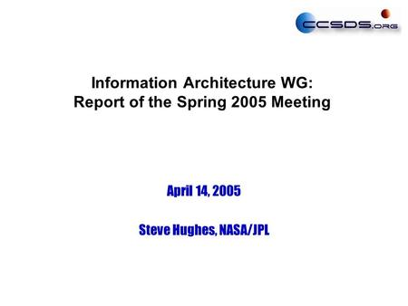 Information Architecture WG: Report of the Spring 2005 Meeting April 14, 2005 Steve Hughes, NASA/JPL.