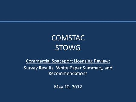 COMSTAC STOWG Commercial Spaceport Licensing Review: Survey Results, White Paper Summary, and Recommendations May 10, 2012.