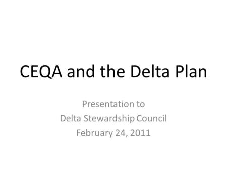 CEQA and the Delta Plan Presentation to Delta Stewardship Council February 24, 2011.
