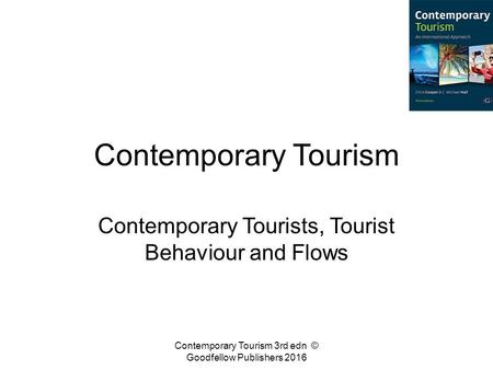 Contemporary Tourism Contemporary Tourists, Tourist Behaviour and Flows Contemporary Tourism 3rd edn © Goodfellow Publishers 2016.