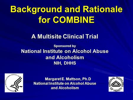Background and Rationale for COMBINE A Multisite Clinical Trial Sponsored by National Institute on Alcohol Abuse and Alcoholism NIH, DHHS Margaret E. Mattson,