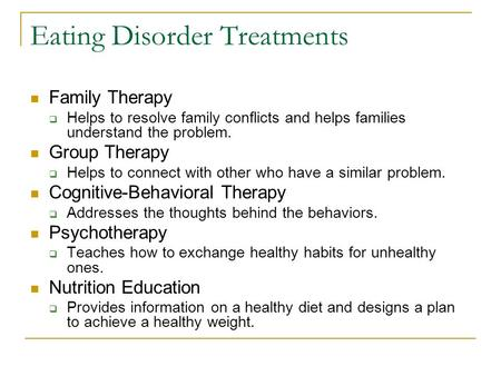 Eating Disorder Treatments Family Therapy  Helps to resolve family conflicts and helps families understand the problem. Group Therapy  Helps to connect.