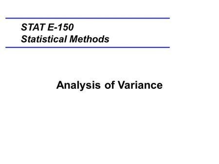 Analysis of Variance STAT E-150 Statistical Methods.