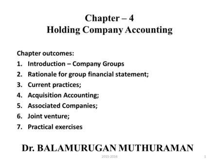 Chapter – 4 Holding Company Accounting Chapter outcomes: 1.Introduction – Company Groups 2.Rationale for group financial statement; 3.Current practices;