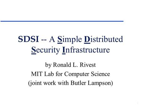 SDSI -- A Simple Distributed Security Infrastructure by Ronald L. Rivest MIT Lab for Computer Science (joint work with Butler Lampson)
