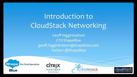 Introduction to CloudStack Networking Geoff Higginbottom CTO ShapeBlue