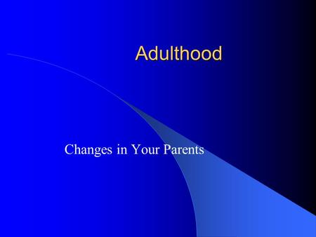 Adulthood Changes in Your Parents. Finding a Mate Average ages of marriage – 1961 Men: 26 Women: 23 – 2003 Men: 33 Women: 29 Living arrangements.