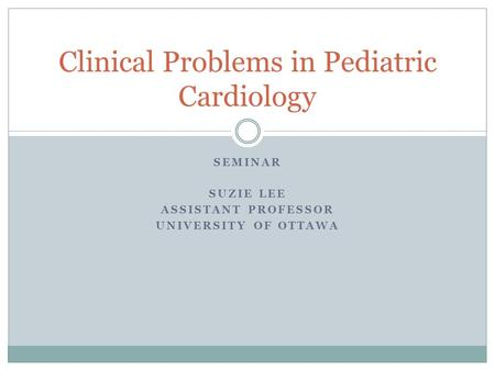 SEMINAR SUZIE LEE ASSISTANT PROFESSOR UNIVERSITY OF OTTAWA Clinical Problems in Pediatric Cardiology.
