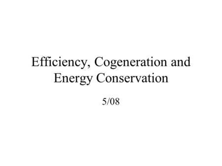 Efficiency, Cogeneration and Energy Conservation 5/08.