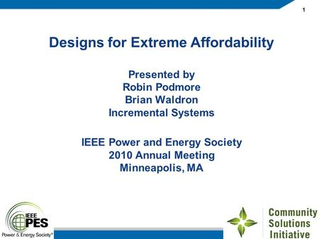 1 Designs for Extreme Affordability Presented by Robin Podmore Brian Waldron Incremental Systems IEEE Power and Energy Society 2010 Annual Meeting Minneapolis,
