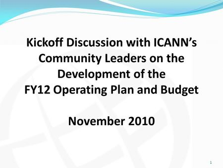 Kickoff Discussion with ICANN's Community Leaders on the Development of the FY12 Operating Plan and Budget November 2010 1.
