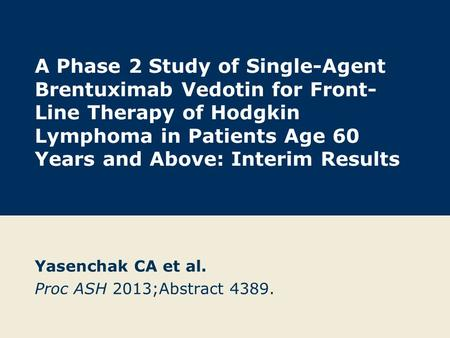 A Phase 2 Study of Single-Agent Brentuximab Vedotin for Front- Line Therapy of Hodgkin Lymphoma in Patients Age 60 Years and Above: Interim Results Yasenchak.