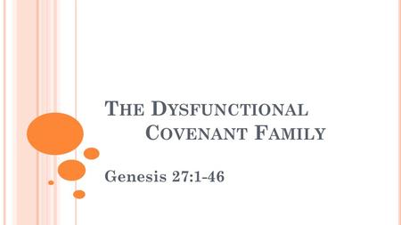 T HE D YSFUNCTIONAL C OVENANT F AMILY Genesis 27:1-46.