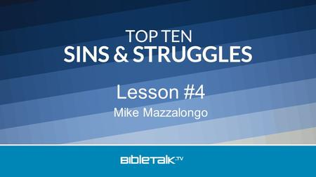 Mike Mazzalongo Lesson #4. Top Ten Sins & Struggles 10 – Laziness 9 – Anger 8 – Cursing and Gossiping 7 – Pride.