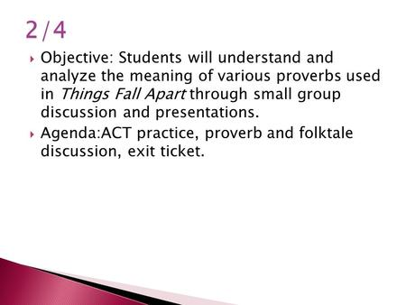 2/4 Objective: Students will understand and analyze the meaning of various proverbs used in Things Fall Apart through small group discussion and presentations.