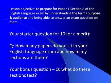 Lesson objective: to prepare for Paper 1 Section A of the English Language exam by understanding the terms purpose & audience and being able to answer.