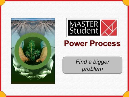 Power Process Find a bigger problem. Copyright © Houghton Mifflin Company. All rights reserved.Find a bigger problem - 2 Why should you look for bigger.