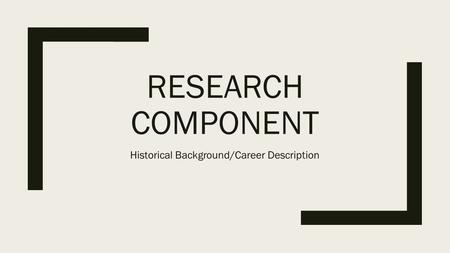 RESEARCH COMPONENT Historical Background/Career Description.