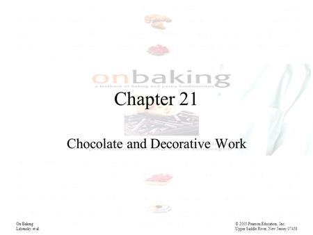 Chapter 21 Chocolate and Decorative Work On Baking© 2005 Pearson Education, Inc. Labensky et al. Upper Saddle River, New Jersey 07458.