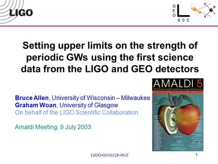LIGO-G030328-00-Z 1 Setting upper limits on the strength of periodic GWs using the first science data from the LIGO and GEO detectors Bruce Allen, University.