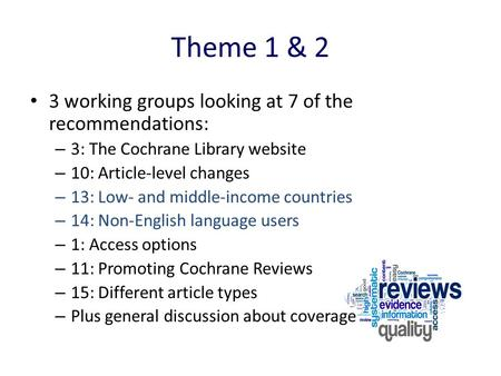 What is the purpose of today's meeting? Theme 1 & 2 3 working groups looking at 7 of the recommendations: – 3: The Cochrane Library website – 10: Article-level.