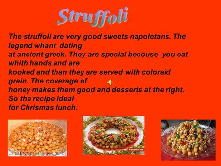 The struffoli are very good sweets napoletans. The legend whant dating at ancient greek. They are special becouse you eat whith hands and are kooked and.