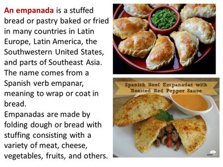 An empanada is a stuffed bread or pastry baked or fried in many countries in Latin Europe, Latin America, the Southwestern United States, and parts of.
