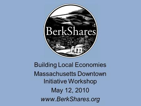 Building Local Economies Massachusetts Downtown Initiative Workshop May 12, 2010 www.BerkShares.org.