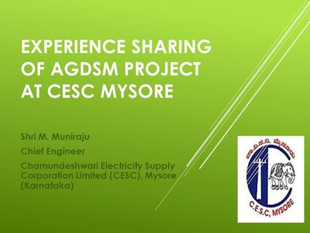 EXPERIENCE SHARING OF AGDSM PROJECT AT CESC MYSORE Shri M. Muniraju Chief Engineer Chamundeshwari Electricity Supply Corporation Limited (CESC), Mysore.
