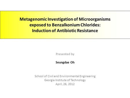 Metagenomic Investigation of Microorganisms exposed to Benzalkonium Chlorides: Induction of Antibiotic Resistance Presented by Seungdae Oh School of Civil.