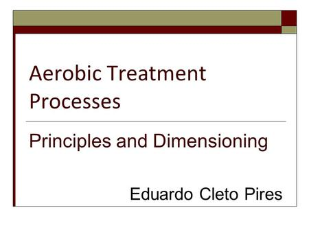Aerobic Treatment Processes Principles and Dimensioning Eduardo Cleto Pires.