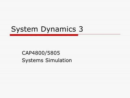 System Dynamics 3 CAP4800/5805 Systems Simulation.
