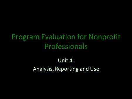 Program Evaluation for Nonprofit Professionals Unit 4: Analysis, Reporting and Use.