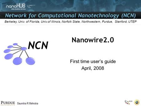 Network for Computational Nanotechnology (NCN) Gerhard Klimeck Berkeley, Univ. of Florida, Univ.of Illinois, Norfolk State, Northwestern, Purdue, Stanford,