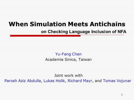 When Simulation Meets Antichains Yu-Fang Chen Academia Sinica, Taiwan Joint work with Parosh Aziz Abdulla, Lukas Holik, Richard Mayr, and Tomas Vojunar.