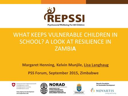 WHAT KEEPS VULNERABLE CHILDREN IN SCHOOL? A LOOK AT RESILIENCE IN ZAMBIA PSS Forum, September 2015, Zimbabwe Margaret Henning, Kelvin Munjile, Lisa Langhaug.