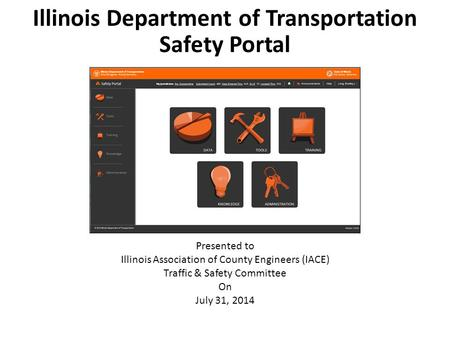 Illinois Department of Transportation Safety Portal Presented to Illinois Association of County Engineers (IACE) Traffic & Safety Committee On July 31,