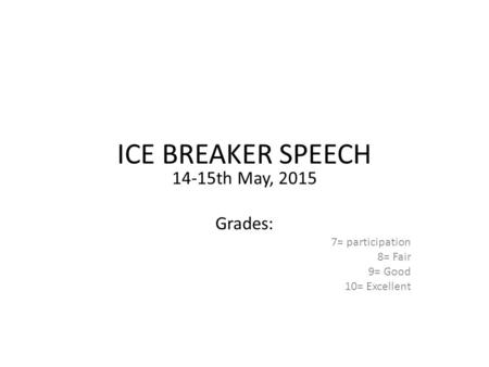 ICE BREAKER SPEECH 14-15th May, 2015 Grades: 7= participation 8= Fair 9= Good 10= Excellent.