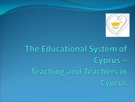 Education in Cyprus The Historical Perspective The Independence Era Main features of our Educational System Teachers and teaching in Cyprus The ongoing.