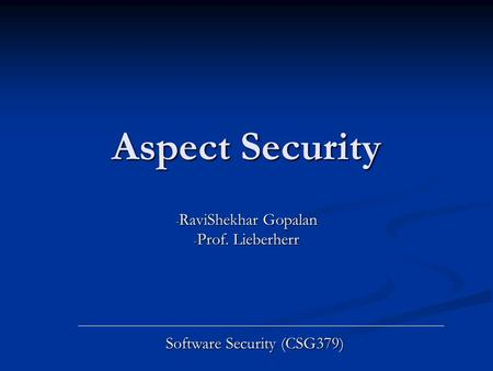 Aspect Security - RaviShekhar Gopalan - Prof. Lieberherr Software Security (CSG379)